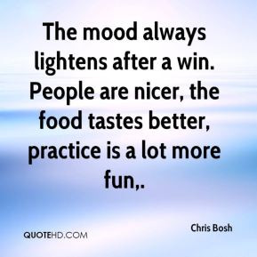 Chris Bosh - The mood always lightens after a win. People are nicer ...