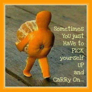 Sometimes you just have to pick yourself up and carry on... Wisdom ...