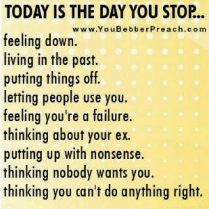TODAY IS THE DAT YOU STOP... FEELING DOWN LIVING IN TE PAST. PUTTING ...