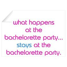 ... Happens at the Bachelorette Party, Stays at the Bachelorette Party