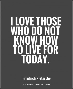 love those who do not know how to live for today Picture Quote #1