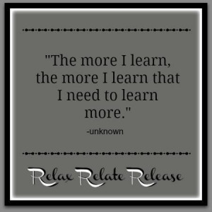 ... , the more I learn that I need to learn more. Relax relate release
