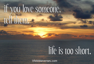 If You Love Someone Tell Them. Life Is Too Short- Bible Quote