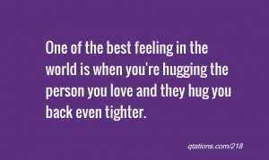 One of the best feeling in the world is when you're hugging the person ...