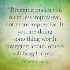 Bragging makes you seem less impressive-- Exactly. life, brag, better ...