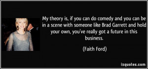 theory is, if you can do comedy and you can be in a scene with someone ...