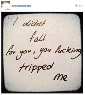 didn't fall for you, you fucking tripped me.