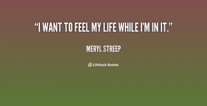 quote-Meryl-Streep-i-want-to-feel-my-life-while-91024.png
