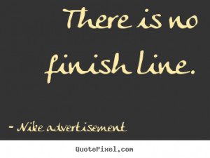 There is no finish line. Nike Advertisement popular life quotes