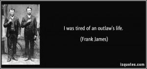 was tired of an outlaw's life. - Frank James