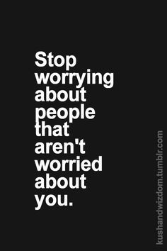 Stop worrying about people that aren't worried about you More