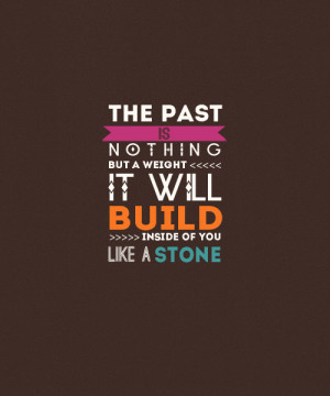 the past is nothing but a weight Quotes About The Past And Moving On