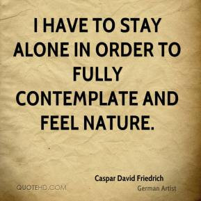 Caspar David Friedrich - I have to stay alone in order to fully ...