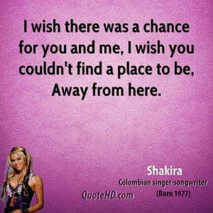 shakira-quote-i-wish-there-was-a-chance-for-you-and-me-i-wish-you-coul ...
