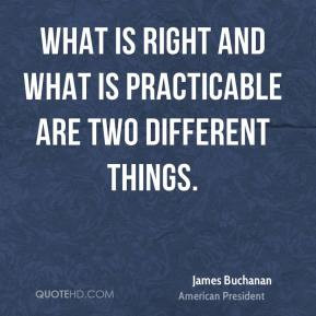 James Buchanan - What is right and what is practicable are two ...