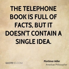 Mortimer Adler - The telephone book is full of facts, but it doesn't ...