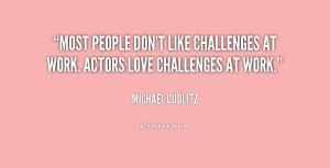 ... people don't like challenges at work. Actors love challenges at work