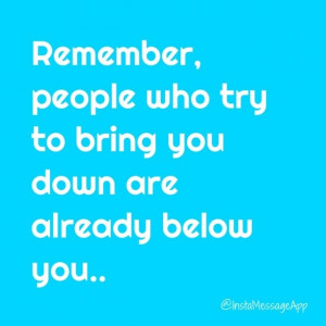 Remember people who try to bring you down