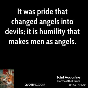 It was pride that changed angels into devils; it is humility that ...
