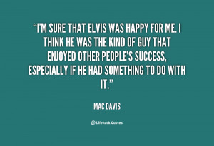 sure that Elvis was happy for me. I think he was the kind of guy ...