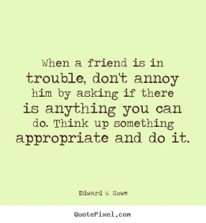 ... quotes about friendship - When a friend is in trouble, don't annoy him