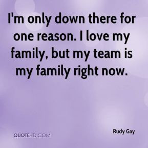 Rudy Gay - I'm only down there for one reason. I love my family, but ...