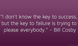 """... the key to failure is trying to please everybody."""" – Bill Cosby"""