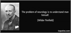 The problem of neurology is to understand man himself. - Wilder ...