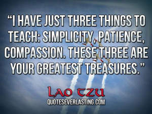 ... , compassion. These three are your greatest treasures. _ Lao Tzu