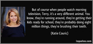 But of course when people watch morning television, Terry, it's a very ...
