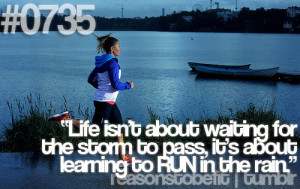 ... waiting for the storm to pass, it's about learning to run in the rain