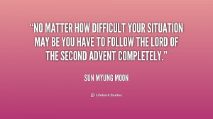 No matter how difficult your situation may be you have to follow the ...