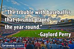 ... with baseball is that it is not played the year-round.