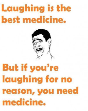 laughing is the best medicine but if you re laughing for no reason you ...
