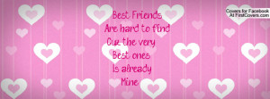 best friends are hard to find cuz the very best ones is already mine ...