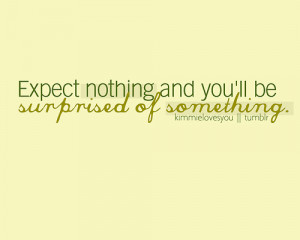 Expect nothing and you'll be surprised of something