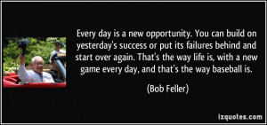... new game every day, and that's the way baseball is. - Bob Feller
