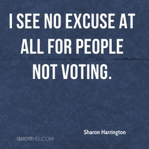 See No Excuse At All For People Not Voting. - Sharon Harrington