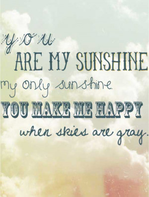 You are my sunshine, my ony sunshine, you make me happy when skies are ...