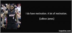 do have motivation. A lot of motivation. - LeBron James