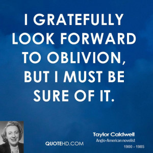 gratefully look forward to oblivion, but I must be sure of it.