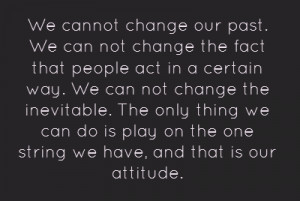 We cannot change our past. We can not change the fact that people act ...