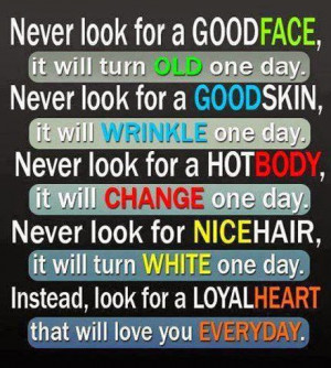 never look for a good face it will turn old one day never look for a ...