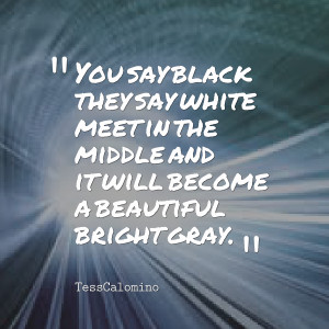 Quotes Picture: you say black they say white meet in the middle and it ...