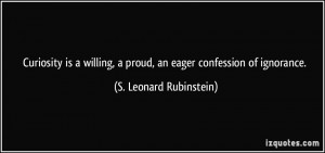 Curiosity is a willing, a proud, an eager confession of ignorance. - S ...