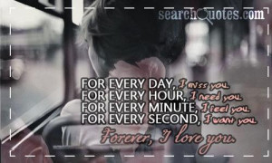 For every day, I miss you. For every hour, I need you. For every ...