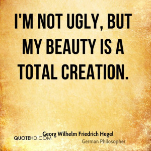 not ugly, but my beauty is a total creation.