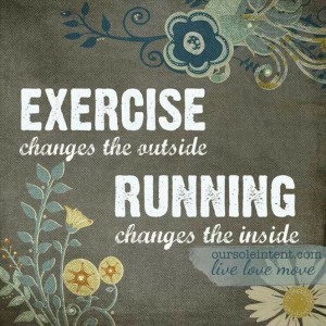 Exercise changes the outside. Running changes the inside.