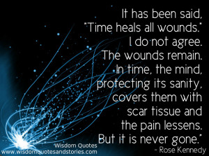 has been said, 'time heals all wounds' but the wounds remain. In time ...