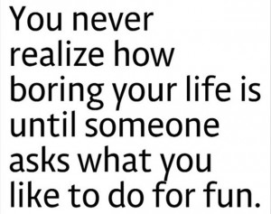 ... Life Is Until Someone Asks What You Like To Do For Fun - Funny Quote